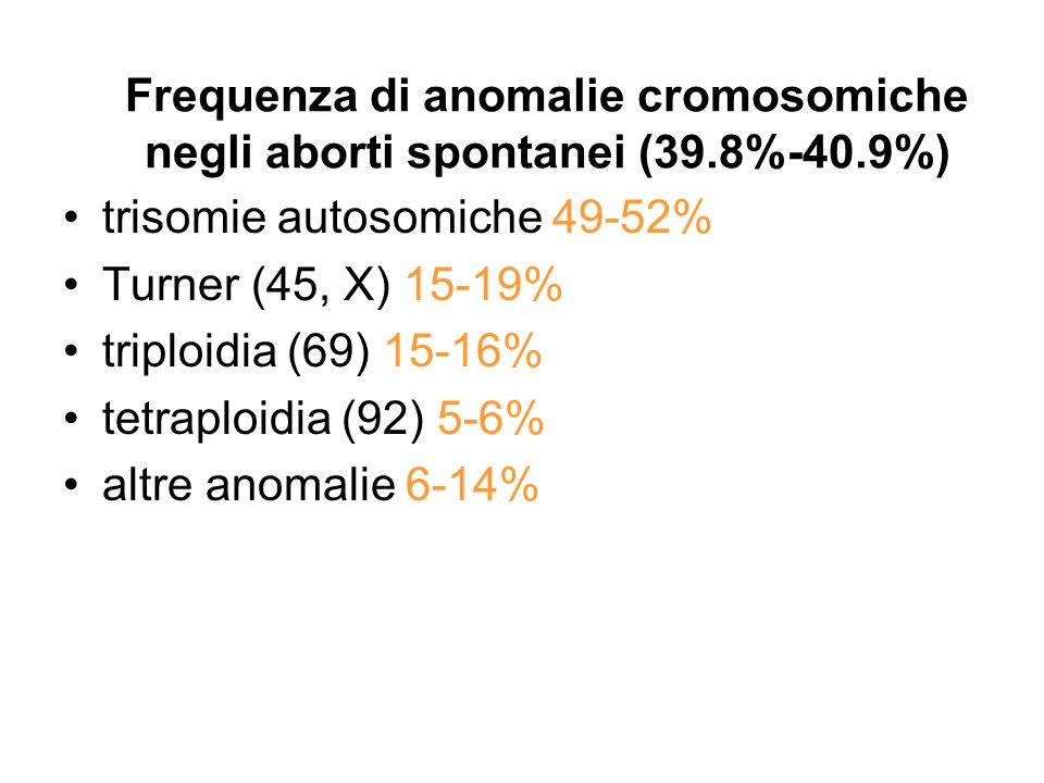 Frequenza di anomalie cromosomiche negli aborti spontanei (39.8%-40.9%) trisomie autosomiche 49-52% Turner (45, X) 15-19% triploidia (69) 15-16% tetra