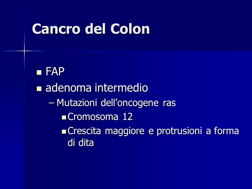 Cancro del Colon FAP FAP ras ras Adenoma avanzato – DCC - deleted in colon cancer Adenoma avanzato – DCC - deleted in colon cancer –Mutazioni sul Cromosoma 18 Adenocarcinoma Adenocarcinoma –Mutazioni sul Cromosoma 17 –Perdita o inattivazione di p53
