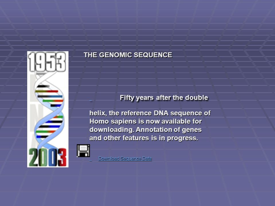 THE GENOMIC SEQUENCE THE GENOMIC SEQUENCE Fifty years after the double helix, the reference DNA sequence of Homo sapiens is now available for downloading.