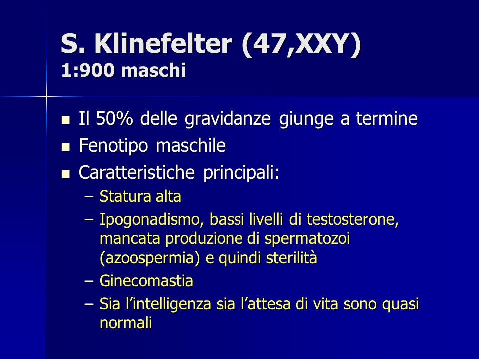 S. Klinefelter (47,XXY) 1:900 maschi Il 50% delle gravidanze giunge a termine Il 50% delle gravidanze giunge a termine Fenotipo maschile Fenotipo masc