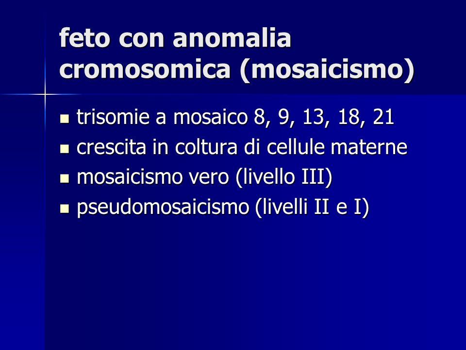 feto con anomalia cromosomica (mosaicismo) trisomie a mosaico 8, 9, 13, 18, 21 trisomie a mosaico 8, 9, 13, 18, 21 crescita in coltura di cellule mate
