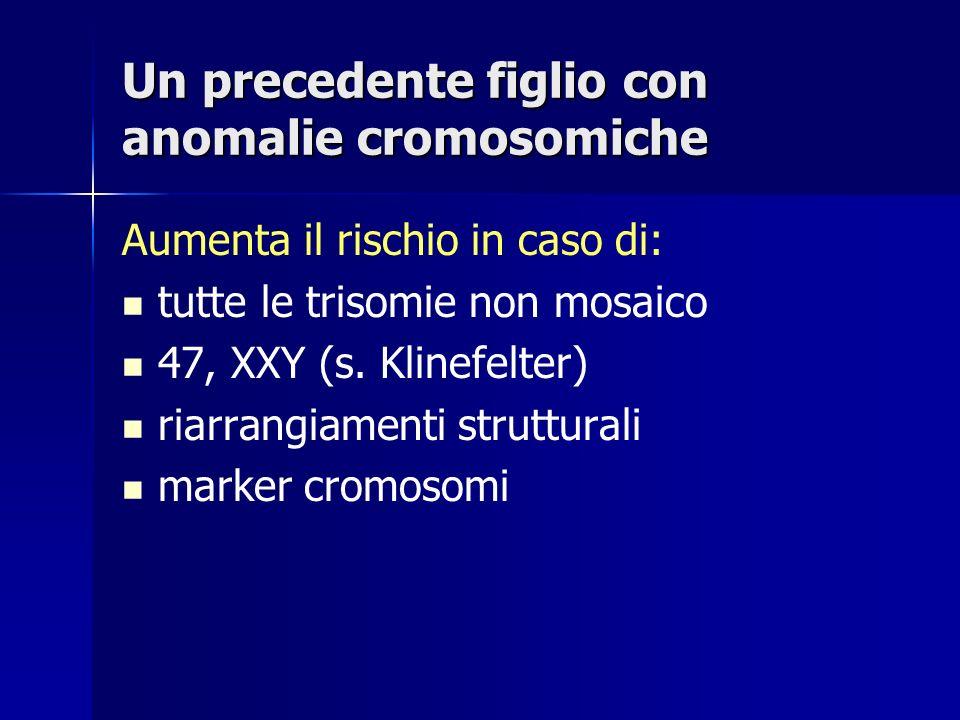 Un precedente figlio con anomalie cromosomiche Aumenta il rischio in caso di: tutte le trisomie non mosaico 47, XXY (s. Klinefelter) riarrangiamenti s