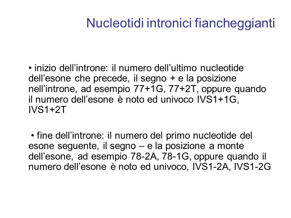 Nucleotidi intronici fiancheggianti inizio dellintrone: il numero dellultimo nucleotide dellesone che precede, il segno + e la posizione nellintrone, ad esempio 77+1G, 77+2T, oppure quando il numero dellesone è noto ed univoco IVS1+1G, IVS1+2T fine dellintrone: il numero del primo nucleotide del esone seguente, il segno – e la posizione a monte dellesone, ad esempio 78-2A, 78-1G, oppure quando il numero dellesone è noto ed univoco, IVS1-2A, IVS1-2G