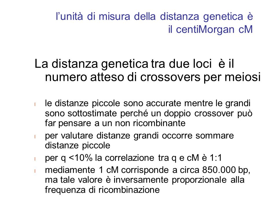 lunità di misura della distanza genetica è il centiMorgan cM La distanza genetica tra due loci è il numero atteso di crossovers per meiosi l le distan