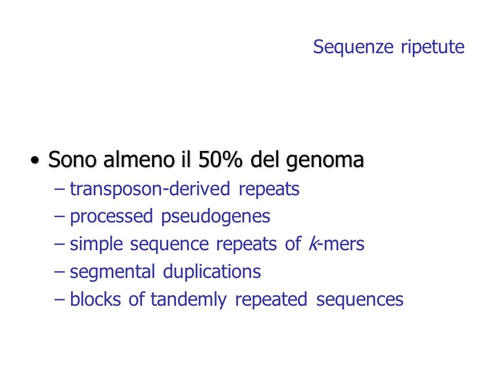Sequenze ripetute Sono almeno il 50% del genomaSono almeno il 50% del genoma –transposon-derived repeats –processed pseudogenes –simple sequence repeats of k-mers –segmental duplications –blocks of tandemly repeated sequences