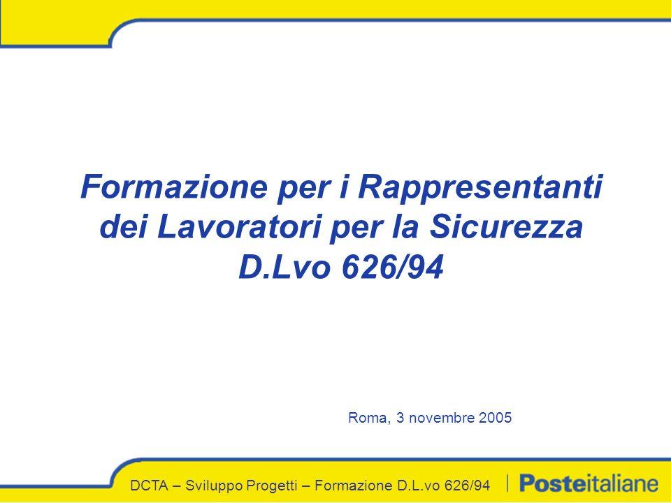 DCTA – Sviluppo Progetti – Formazione D.L.vo 626/94 Formazione per i Rappresentanti dei Lavoratori per la Sicurezza D.Lvo 626/94 Roma, 3 novembre 2005