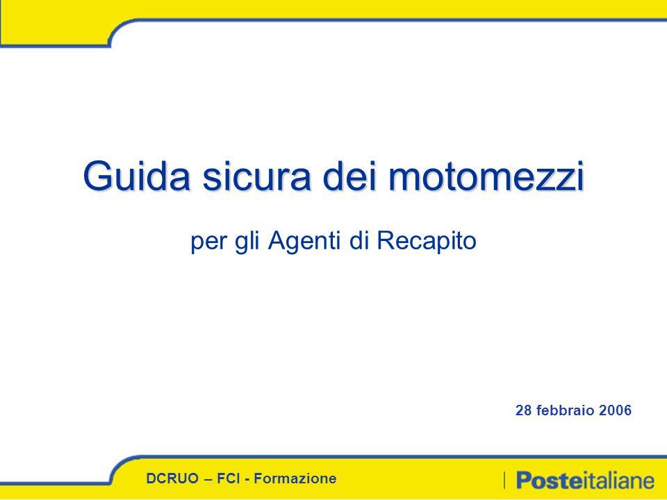 DCRUO – FCI - Formazione 28 febbraio 2006 Guida sicura dei motomezzi Guida sicura dei motomezzi per gli Agenti di Recapito