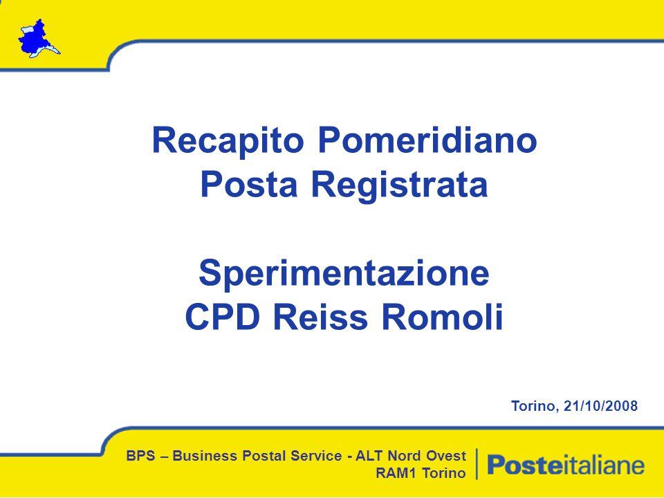 Recapito Pomeridiano Posta Registrata Sperimentazione CPD Reiss Romoli Torino, 21/10/2008 BPS – Business Postal Service - ALT Nord Ovest RAM1 Torino
