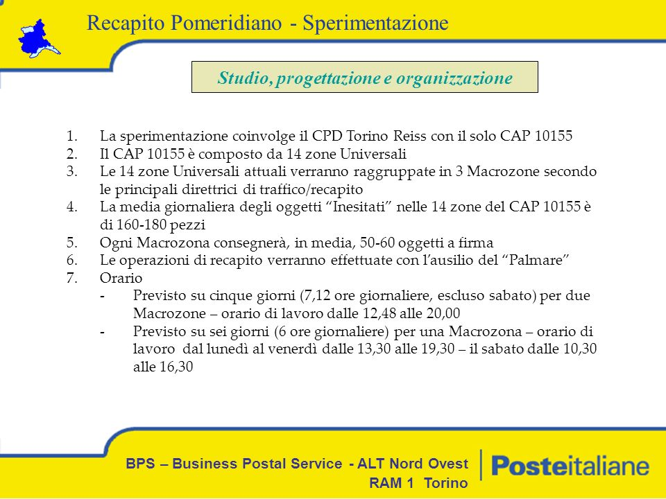 BPS – Business Postal Service - ALT Nord Ovest RAM 1 Torino Studio, progettazione e organizzazione 8)Operatori – I tre Operatori saranno individuati in base alla volontarietà tra il personale ex linee Mercato esternalizzate e la Scorta 9)Lindividuazione dei Clienti per il Recapito Pomeridiano verrà effettuata con lausilio dei Portalettere di Zona e del personale di Posta Registrata.