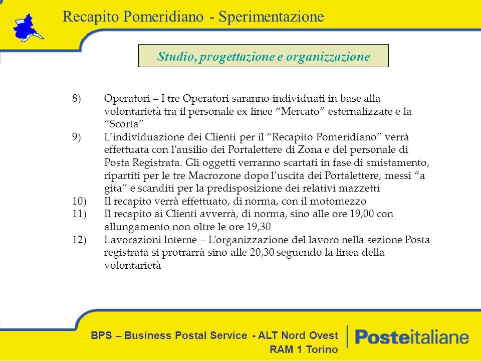 BPS – Business Postal Service - ALT Nord Ovest RAM 1 Torino Recapito Pomeridiano - Sperimentazione Studio, progettazione e organizzazione 13.In caso di volumi eccedenti la normalità o in caso di improvvisa assenza di un Operatore linizio della distribuzione potrà essere anticipato 14.In caso di tentativo di recapito infruttuoso, il Portalettere del Recapito Pomeridiano rilascia regolare avviso Mod.26 standard 15.La sperimentazione NON riguarda i Contrassegni e gli Atti Giudiziari 16.E stato predisposto un piano di comunicazione tramite avvisi/locandine da affiggere nelle zone interessate 17.La sperimentazione verrà avviata dal giorno 23 ottobre 2008 18.La sperimentazione avrà la durata di 6 (sei) settimane