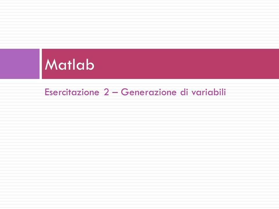 Esercitazione 2 – Generazione di variabili Matlab