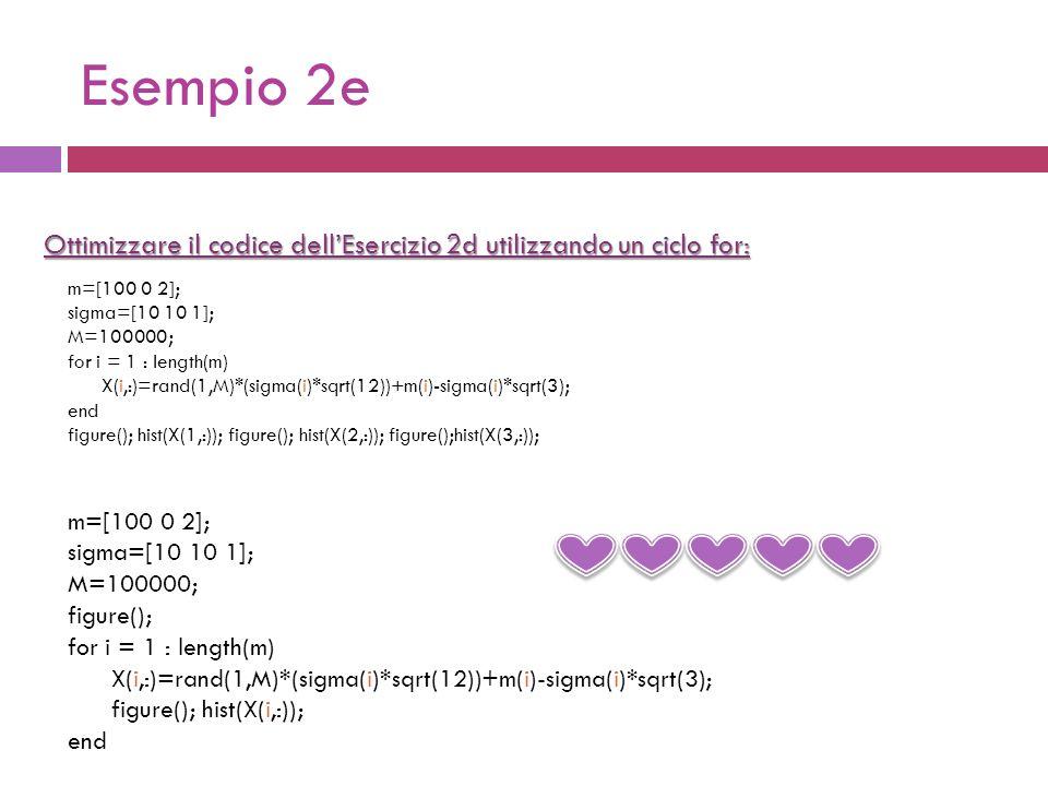 Esempio 2e Ottimizzare il codice dellEsercizio 2d utilizzando un ciclo for: m=[100 0 2]; sigma=[10 10 1]; M=100000; figure(); for i = 1 : length(m) X(i,:)=rand(1,M)*(sigma(i)*sqrt(12))+m(i)-sigma(i)*sqrt(3); figure(); hist(X(i,:)); end m=[100 0 2]; sigma=[10 10 1]; M=100000; for i = 1 : length(m) X(i,:)=rand(1,M)*(sigma(i)*sqrt(12))+m(i)-sigma(i)*sqrt(3); end figure(); hist(X(1,:)); figure(); hist(X(2,:)); figure();hist(X(3,:));
