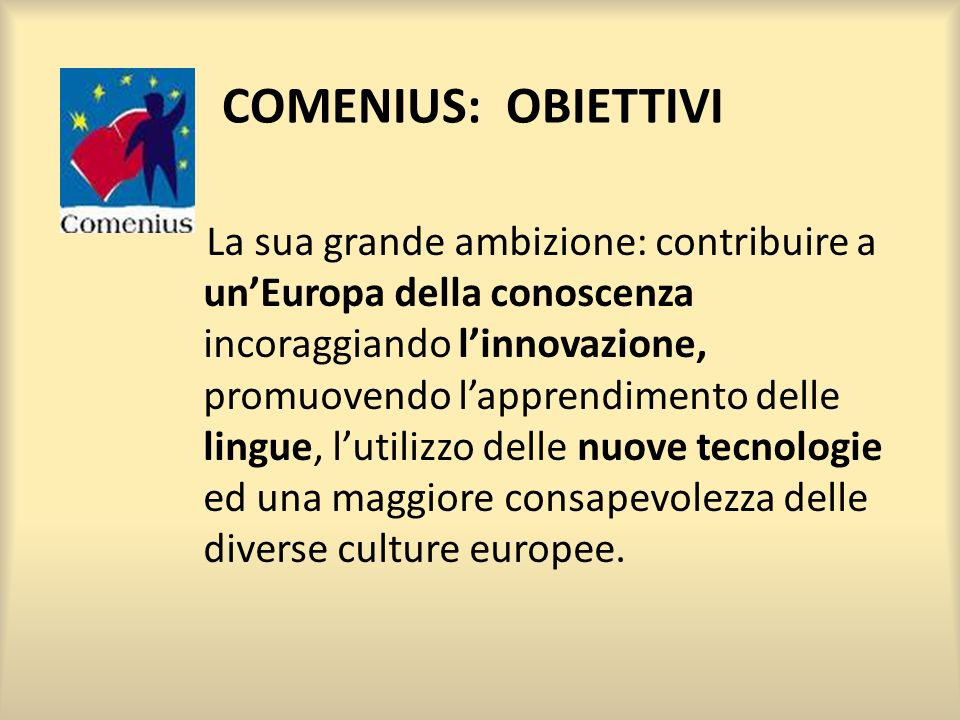 COMENIUS: OBIETTIVI La sua grande ambizione: contribuire a unEuropa della conoscenza incoraggiando linnovazione, promuovendo lapprendimento delle lingue, lutilizzo delle nuove tecnologie ed una maggiore consapevolezza delle diverse culture europee.