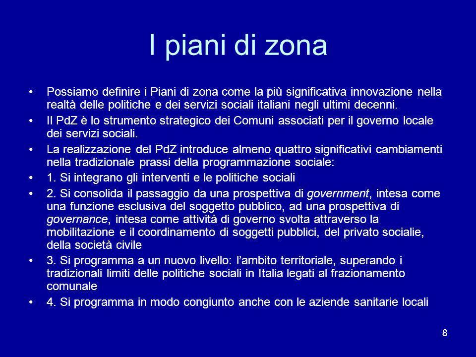 8 I piani di zona Possiamo definire i Piani di zona come la più significativa innovazione nella realtà delle politiche e dei servizi sociali italiani