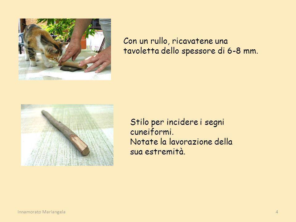 Innamorato Mariangela4 Con un rullo, ricavatene una tavoletta dello spessore di 6-8 mm. Stilo per incidere i segni cuneiformi. Notate la lavorazione d