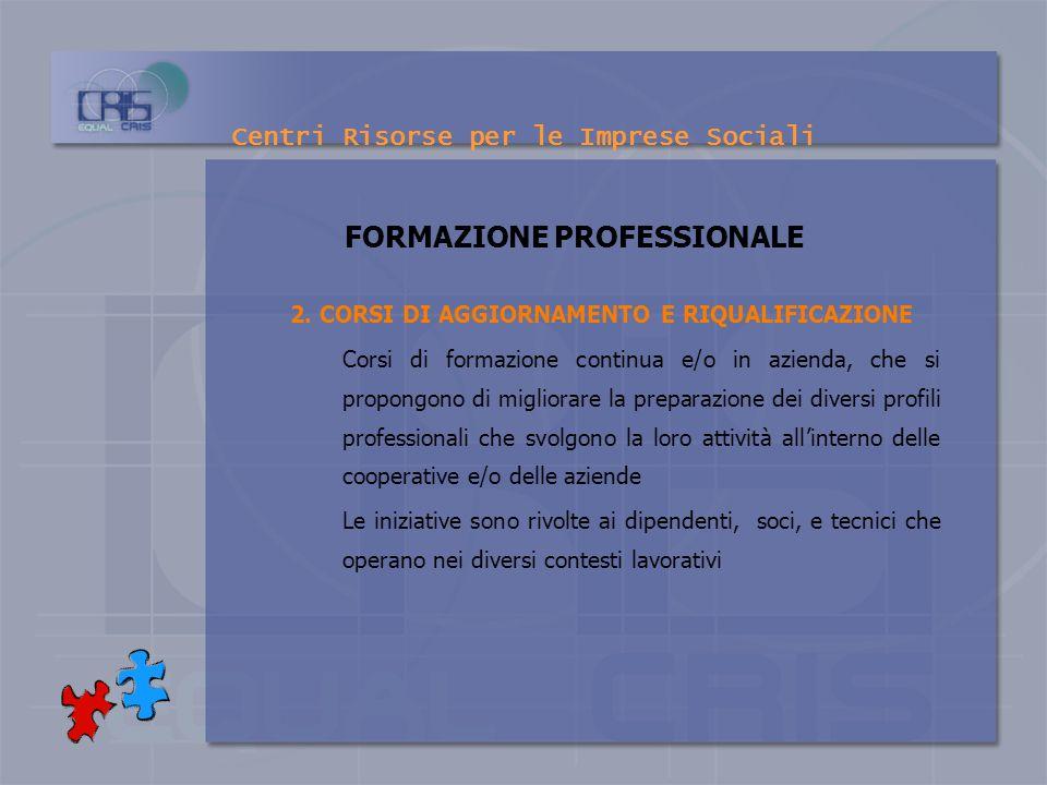 Centri Risorse per le Imprese Sociali FORMAZIONE PROFESSIONALE 1.CORSI DI QUALIFICAZIONE E SPECIALIZZAZIONE Interventi formativi e di orientamento al