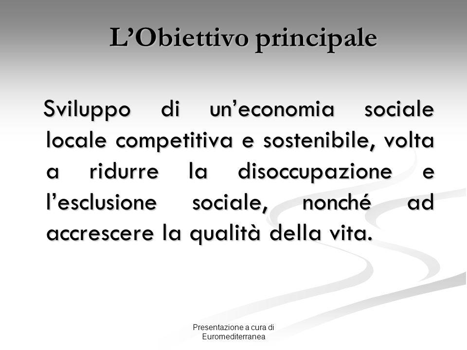Presentazione a cura di Euromediterranea LObiettivo principale Sviluppo di uneconomia sociale locale competitiva e sostenibile, volta a ridurre la dis