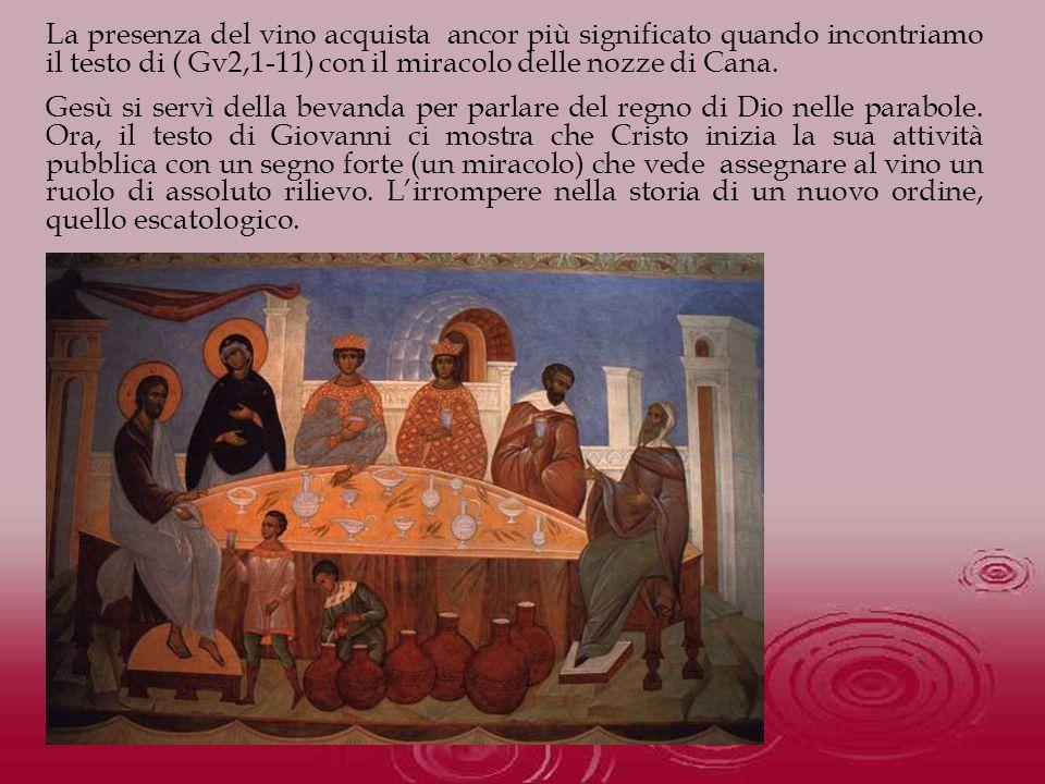 La presenza del vino acquista ancor più significato quando incontriamo il testo di ( Gv2,1-11) con il miracolo delle nozze di Cana. Gesù si servì dell