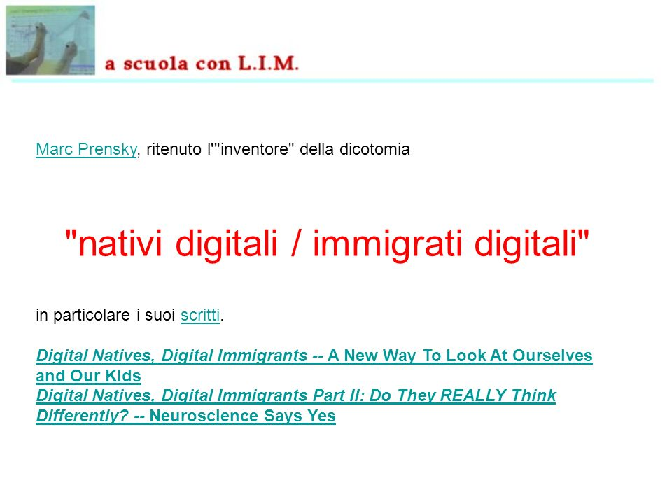 Marc PrenskyMarc Prensky, ritenuto l inventore della dicotomia nativi digitali / immigrati digitali in particolare i suoi scritti.scritti Digital Natives, Digital Immigrants -- A New Way To Look At Ourselves and Our Kids Digital Natives, Digital Immigrants Part II: Do They REALLY Think Differently.