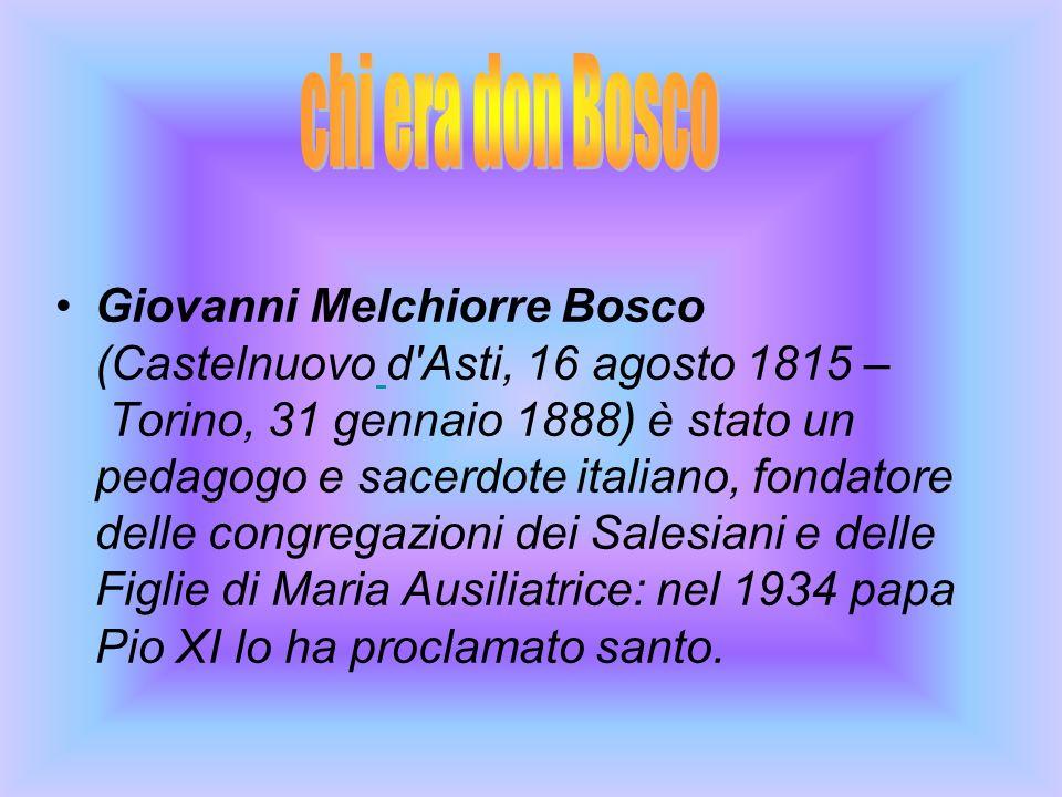 Giovanni Melchiorre Bosco (Castelnuovo d Asti, 16 agosto 1815 – Torino, 31 gennaio 1888) è stato un pedagogo e sacerdote italiano, fondatore delle congregazioni dei Salesiani e delle Figlie di Maria Ausiliatrice: nel 1934 papa Pio XI lo ha proclamato santo.