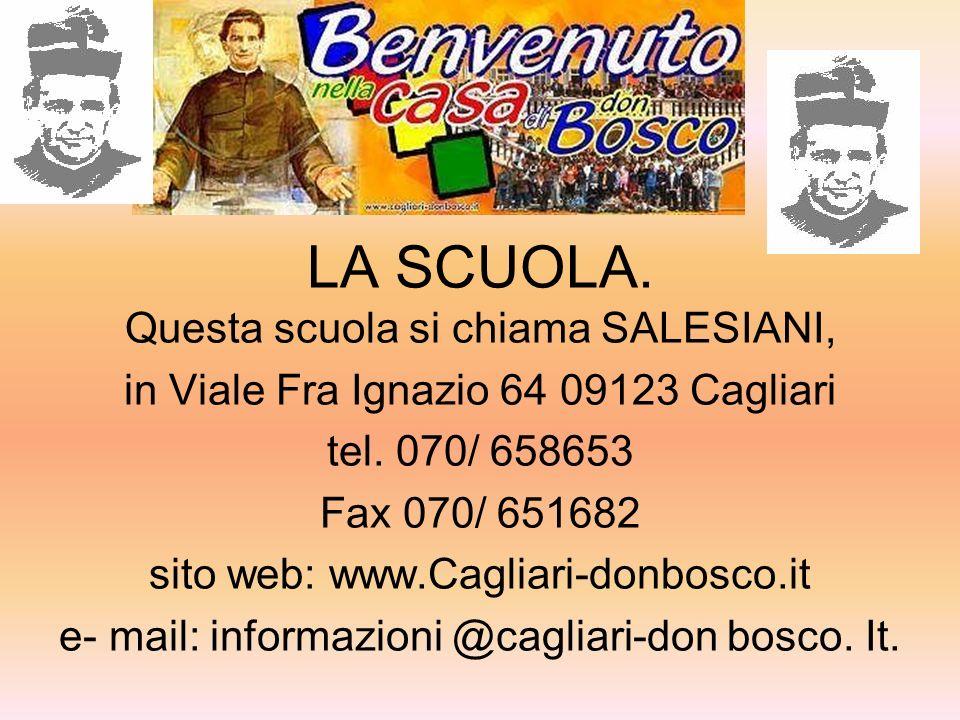 LA SCUOLA. Questa scuola si chiama SALESIANI, in Viale Fra Ignazio 64 09123 Cagliari tel. 070/ 658653 Fax 070/ 651682 sito web: www.Cagliari-donbosco.