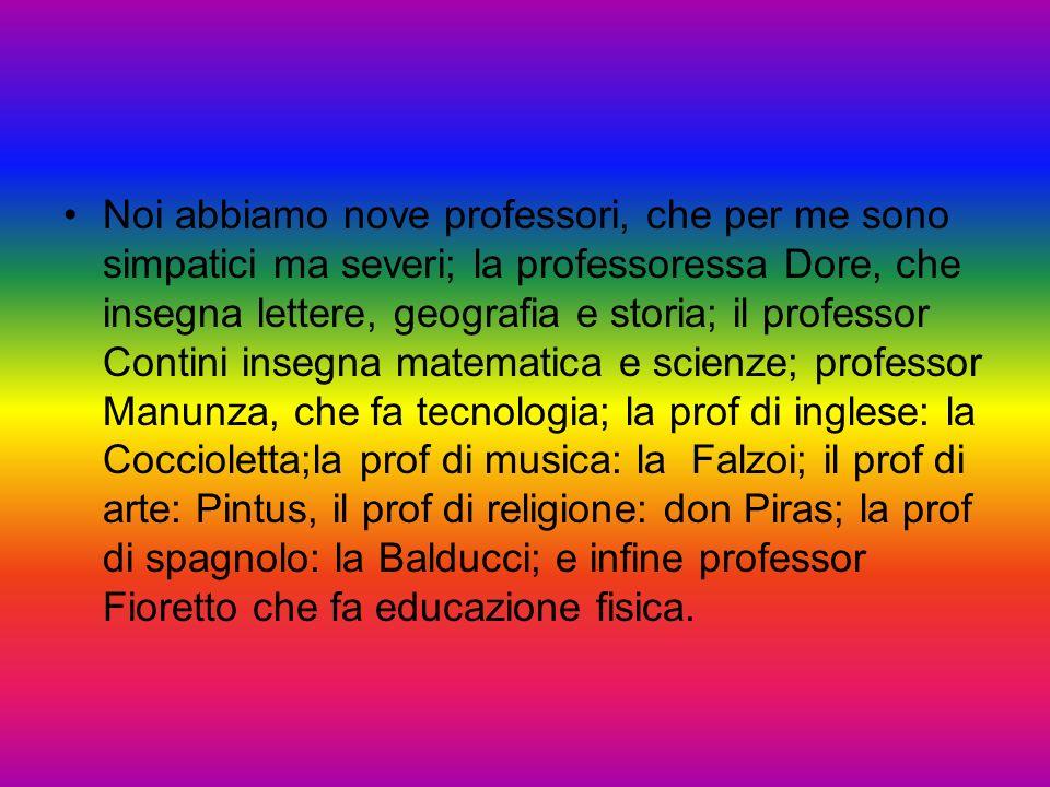 Noi abbiamo nove professori, che per me sono simpatici ma severi; la professoressa Dore, che insegna lettere, geografia e storia; il professor Contini