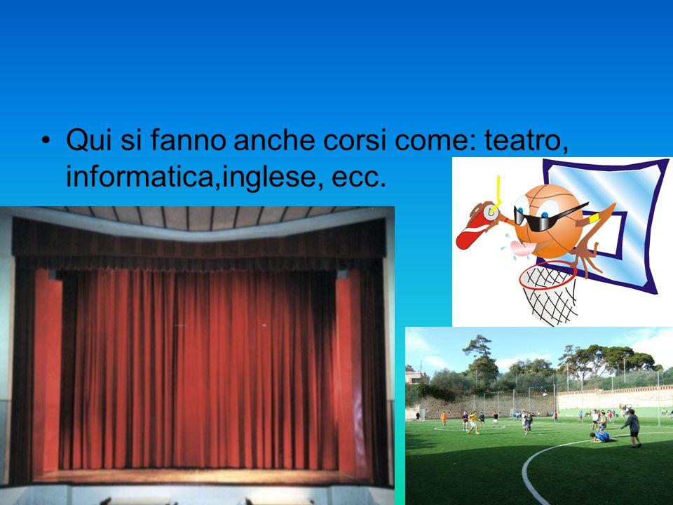 Qui si fanno anche corsi come: teatro, informatica,inglese, ecc.