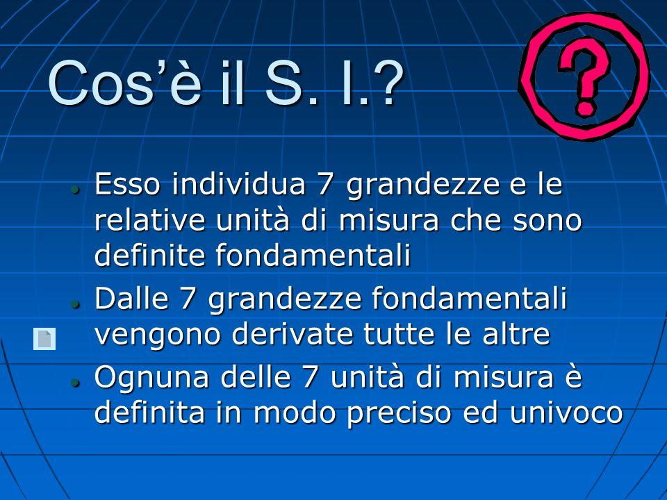 Cosè il S. I.? Esso individua 7 grandezze e le relative unità di misura che sono definite fondamentali Esso individua 7 grandezze e le relative unità
