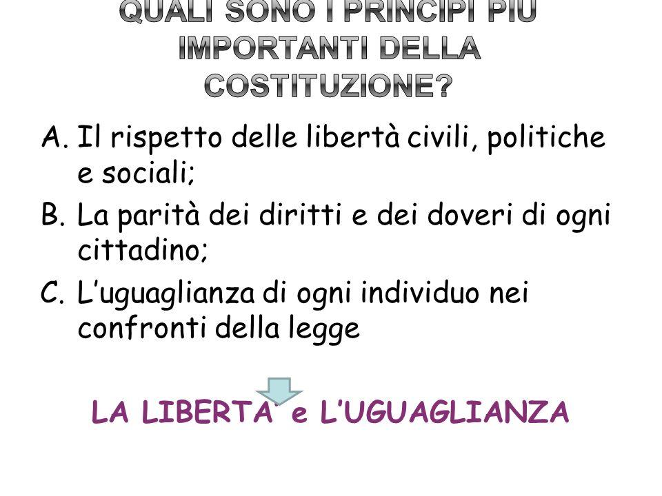 A.Il rispetto delle libertà civili, politiche e sociali; B.La parità dei diritti e dei doveri di ogni cittadino; C.Luguaglianza di ogni individuo nei