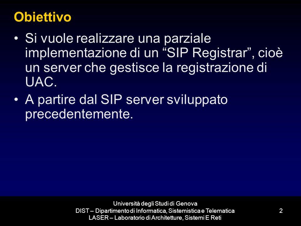 Università degli Studi di Genova DIST – Dipartimento di Informatica, Sistemistica e Telematica LASER – Laboratorio di Architetture, Sistemi E Reti 2 Obiettivo Si vuole realizzare una parziale implementazione di un SIP Registrar, cioè un server che gestisce la registrazione di UAC.