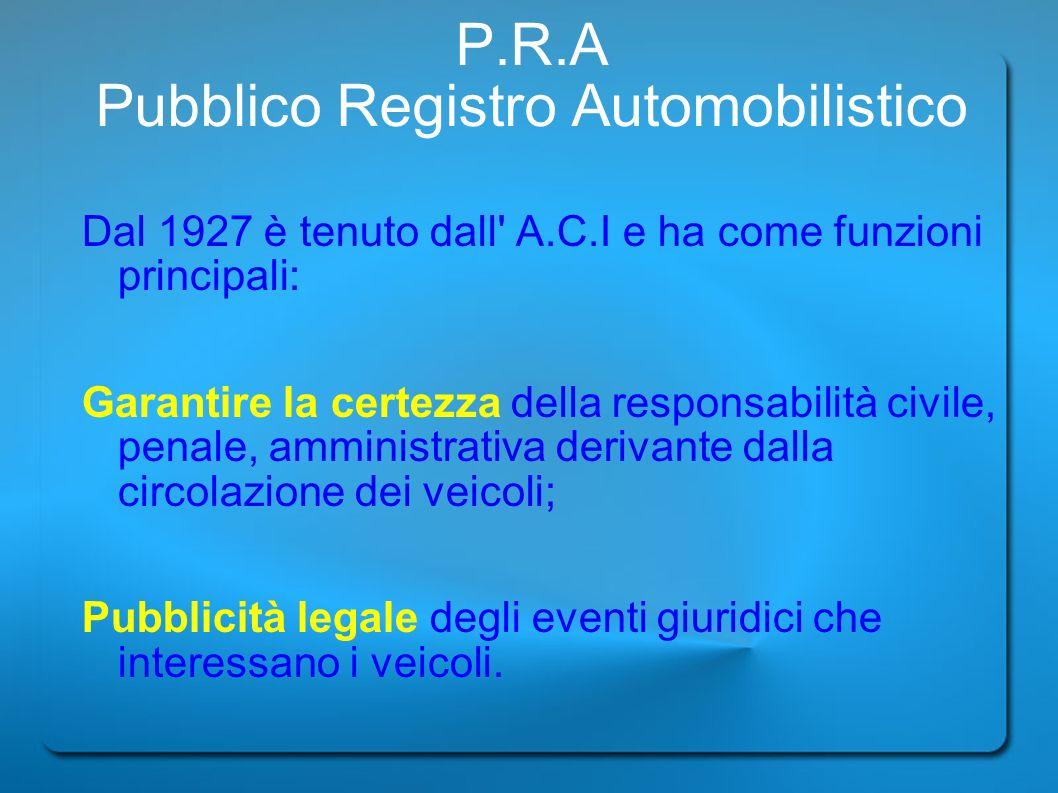 P.R.A Pubblico Registro Automobilistico Dal 1927 è tenuto dall' A.C.I e ha come funzioni principali: Garantire la certezza della responsabilità civile