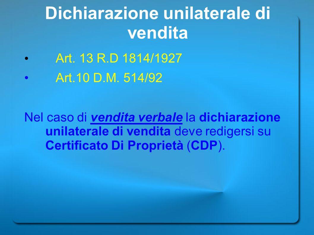 Dichiarazione unilaterale di vendita Art. 13 R.D 1814/1927 Art.10 D.M. 514/92 Nel caso di vendita verbale la dichiarazione unilaterale di vendita deve