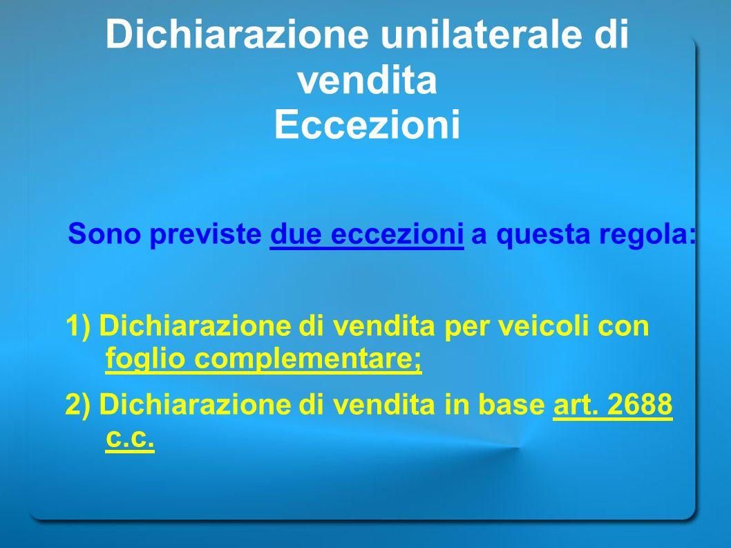 Dichiarazione unilaterale di vendita Eccezioni Sono previste due eccezioni a questa regola: 1) Dichiarazione di vendita per veicoli con foglio complem