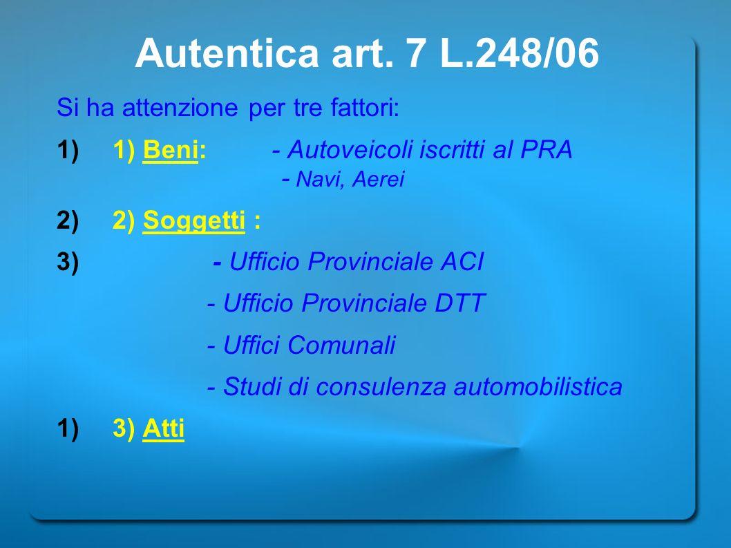 Autentica art. 7 L.248/06 Si ha attenzione per tre fattori: 1) 1) Beni: - Autoveicoli iscritti al PRA - Navi, Aerei 2) 2) Soggetti : 3) - Ufficio Prov