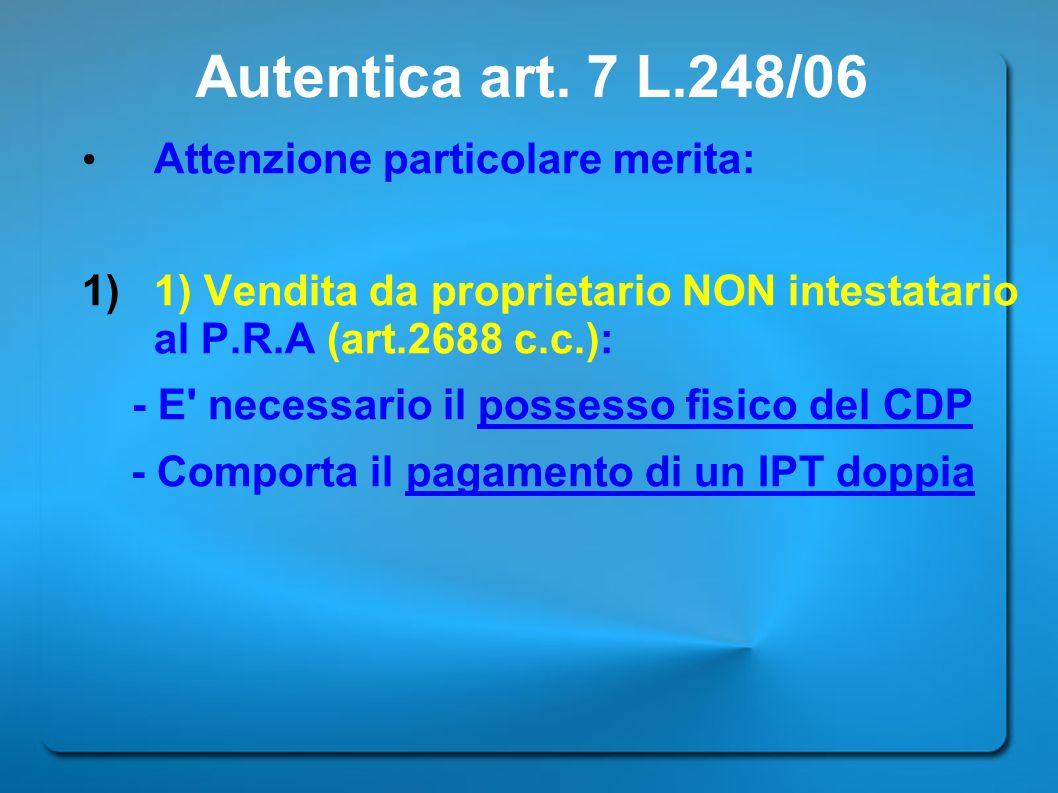 Autentica art. 7 L.248/06 Attenzione particolare merita: 1)1) Vendita da proprietario NON intestatario al P.R.A (art.2688 c.c.): - E' necessario il po
