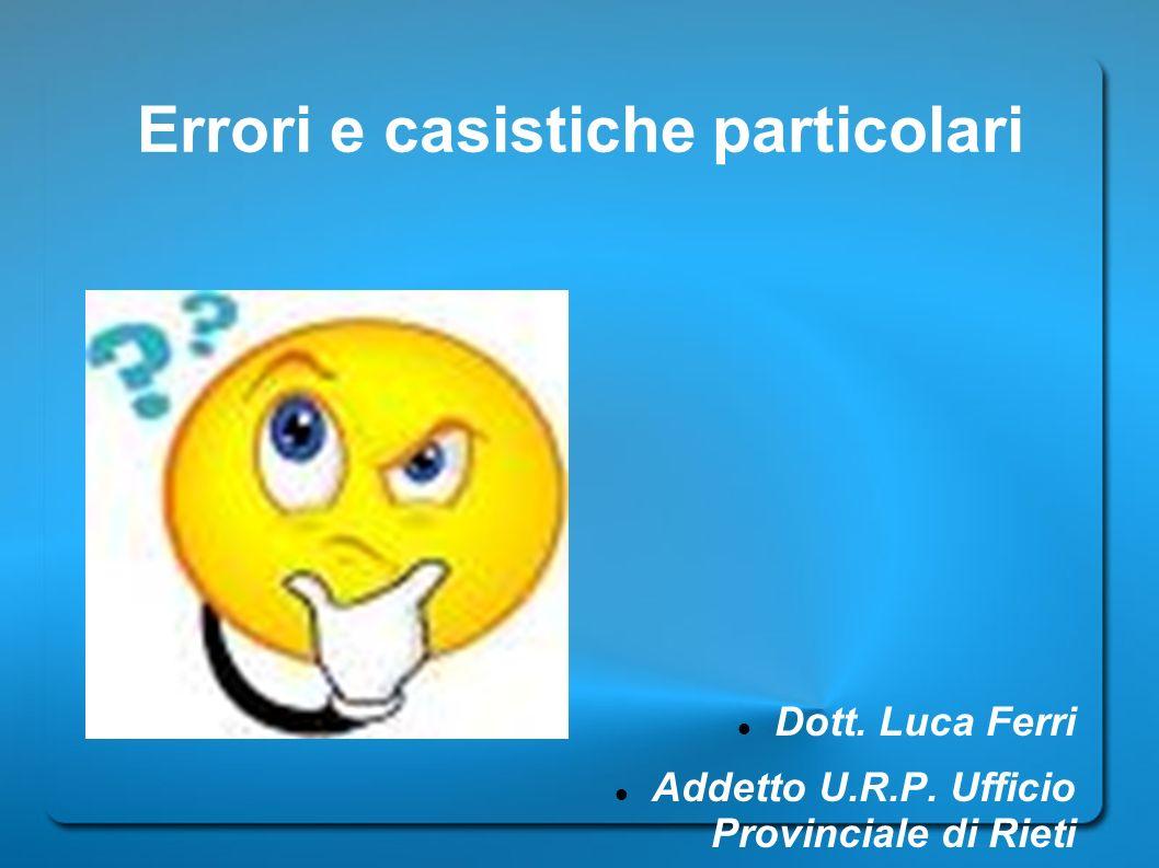 Errori e casistiche particolari Dott. Luca Ferri Addetto U.R.P. Ufficio Provinciale di Rieti