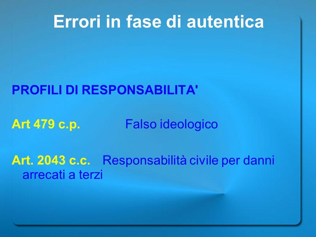 Errori in fase di autentica PROFILI DI RESPONSABILITA' Art 479 c.p. Falso ideologico Art. 2043 c.c. Responsabilità civile per danni arrecati a terzi