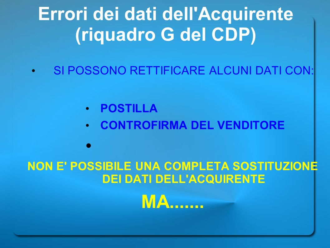 Errori dei dati dell'Acquirente (riquadro G del CDP) SI POSSONO RETTIFICARE ALCUNI DATI CON: POSTILLA CONTROFIRMA DEL VENDITORE NON E' POSSIBILE UNA C