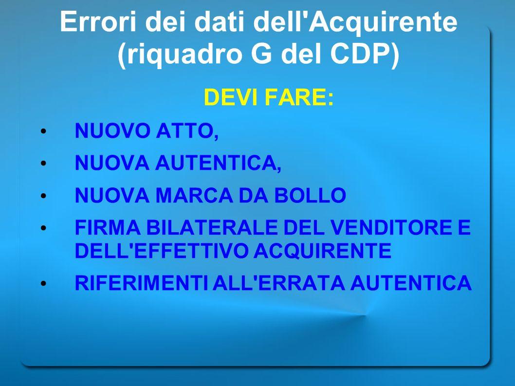 Errori dei dati dell'Acquirente (riquadro G del CDP) DEVI FARE: NUOVO ATTO, NUOVA AUTENTICA, NUOVA MARCA DA BOLLO FIRMA BILATERALE DEL VENDITORE E DEL
