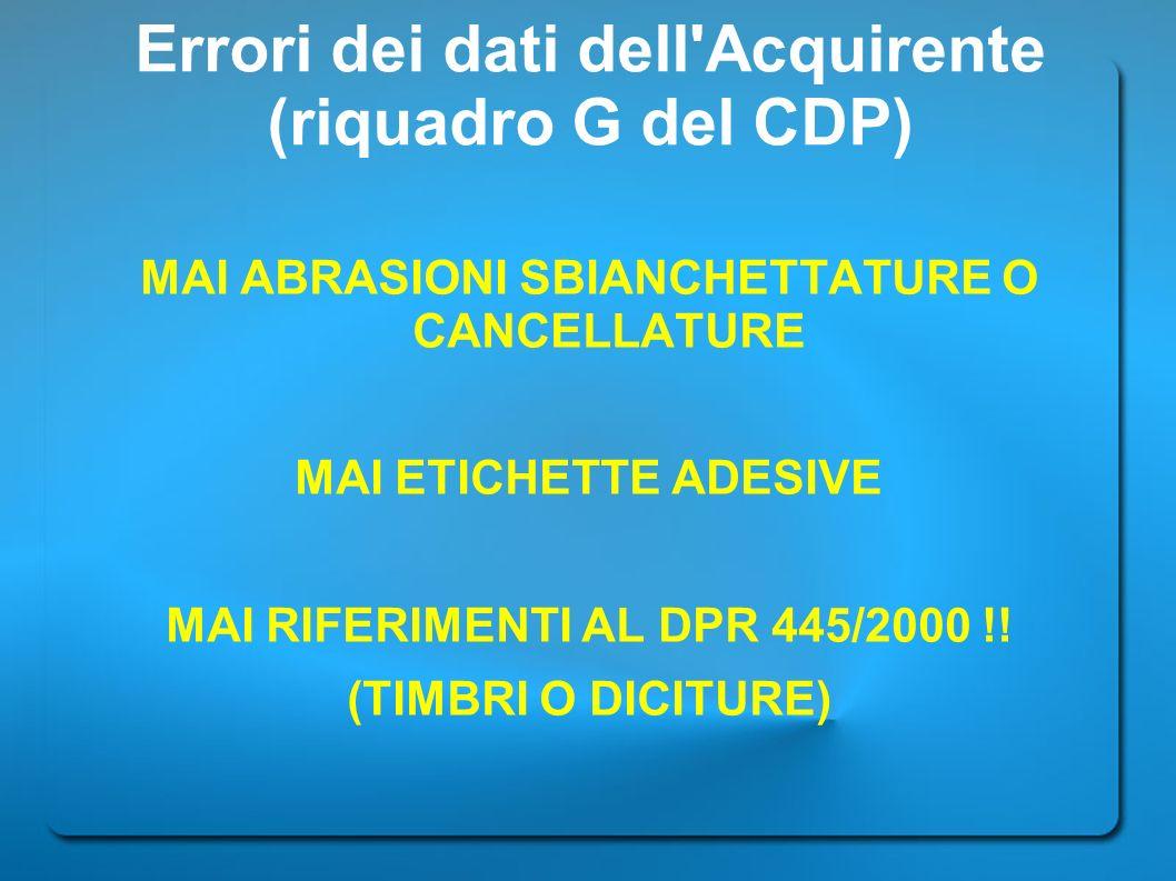 Errori dei dati dell'Acquirente (riquadro G del CDP) MAI ABRASIONI SBIANCHETTATURE O CANCELLATURE MAI ETICHETTE ADESIVE MAI RIFERIMENTI AL DPR 445/200