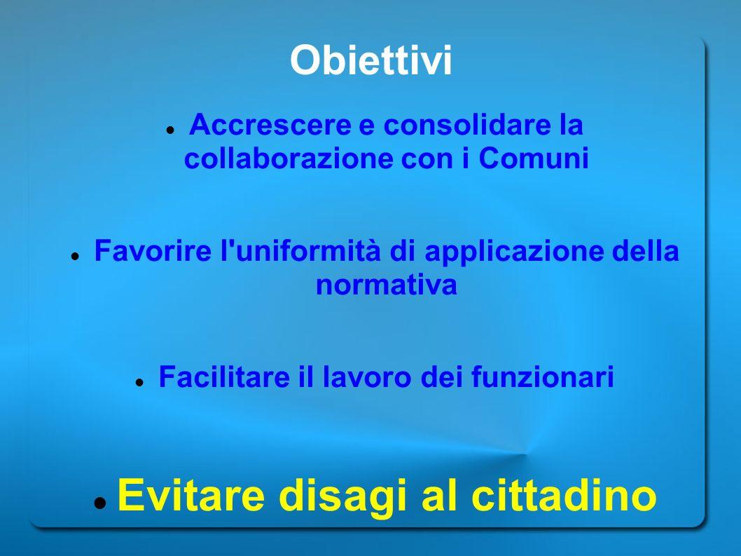 Obiettivi Accrescere e consolidare la collaborazione con i Comuni Favorire l'uniformità di applicazione della normativa Facilitare il lavoro dei funzi