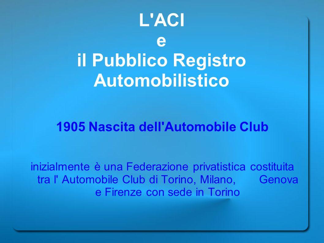 L'ACI e il Pubblico Registro Automobilistico 1905 Nascita dell'Automobile Club inizialmente è una Federazione privatistica costituita tra l' Automobil