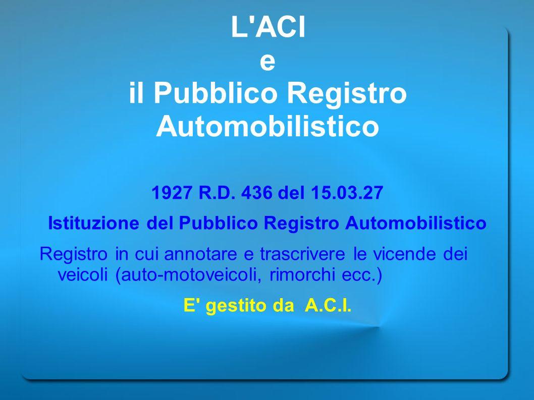 L'ACI e il Pubblico Registro Automobilistico 1927 R.D. 436 del 15.03.27 Istituzione del Pubblico Registro Automobilistico Registro in cui annotare e t