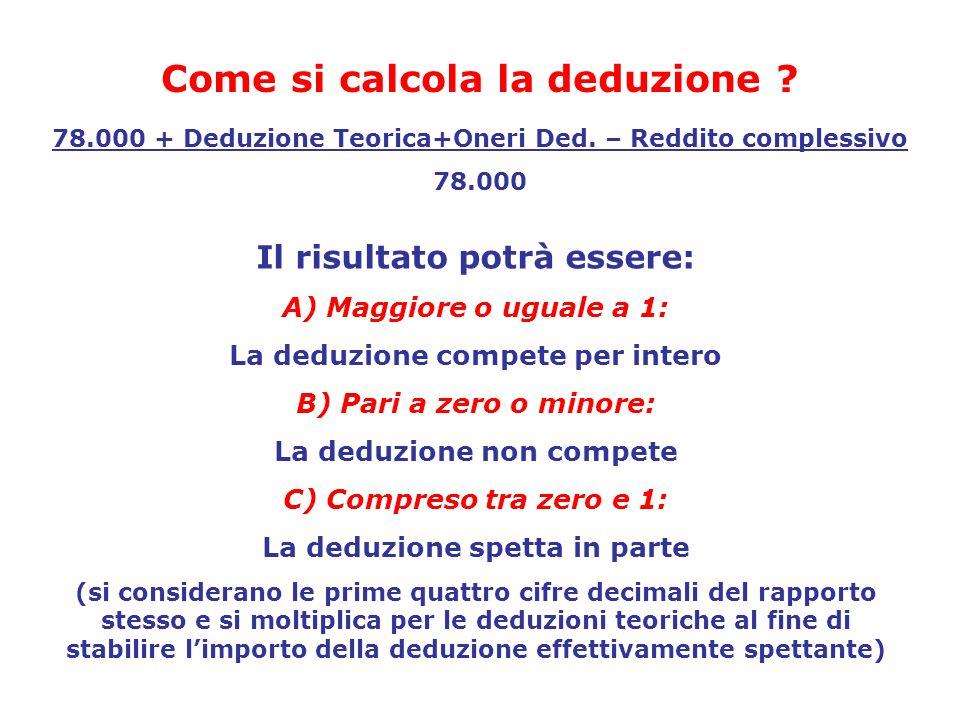 78.000 + Deduzione Teorica+Oneri Ded. – Reddito complessivo 78.000 Come si calcola la deduzione ? Il risultato potrà essere: A) Maggiore o uguale a 1:
