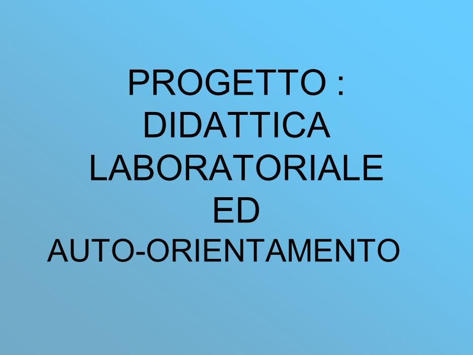 PROGETTO : DIDATTICA LABORATORIALE ED AUTO-ORIENTAMENTO