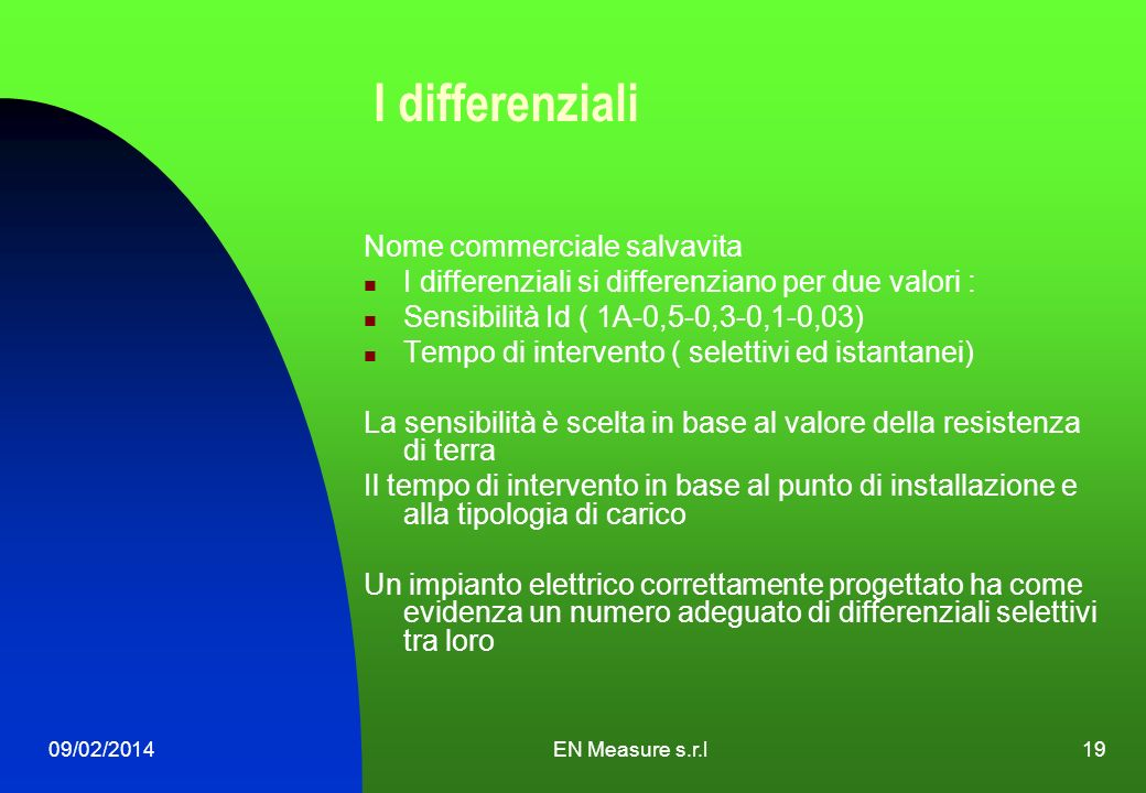 09/02/2014EN Measure s.r.l19 I differenziali Nome commerciale salvavita I differenziali si differenziano per due valori : Sensibilità Id ( 1A-0,5-0,3-