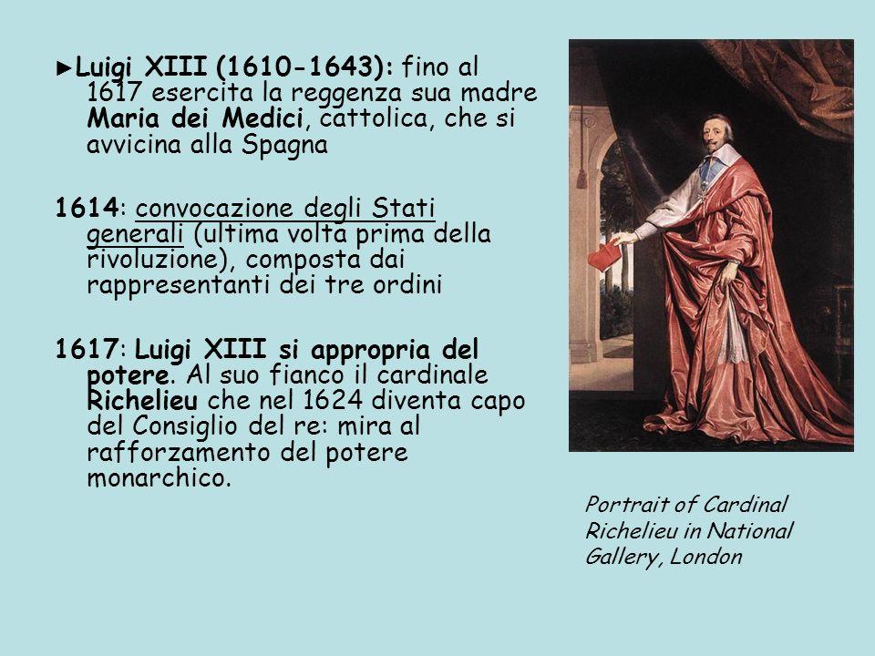 Luigi XIII (1610-1643): fino al 1617 esercita la reggenza sua madre Maria dei Medici, cattolica, che si avvicina alla Spagna 1614: convocazione degli