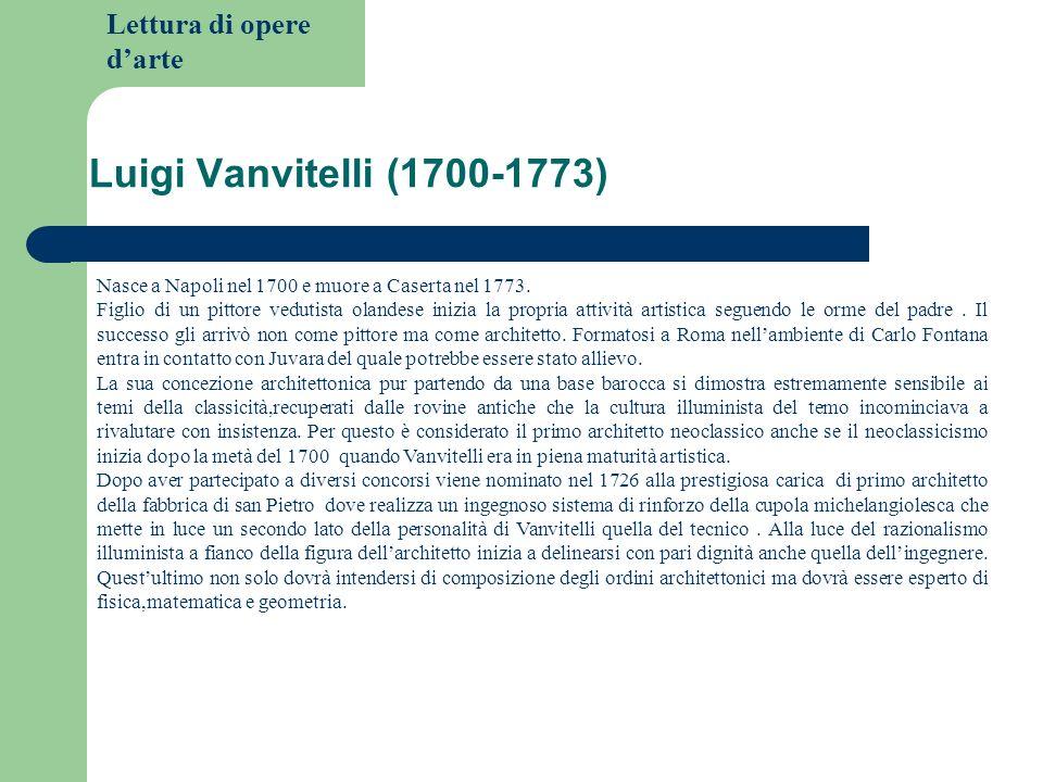 Lettura di opere darte Luigi Vanvitelli (1700-1773) Nasce a Napoli nel 1700 e muore a Caserta nel 1773. Figlio di un pittore vedutista olandese inizia