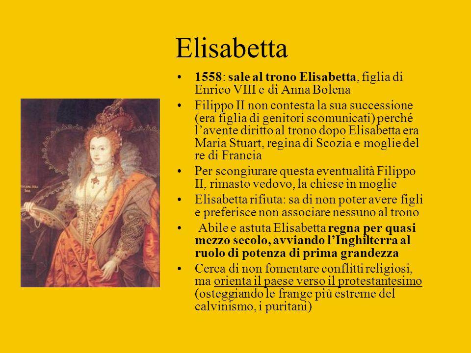 Elisabetta 1558: sale al trono Elisabetta, figlia di Enrico VIII e di Anna Bolena Filippo II non contesta la sua successione (era figlia di genitori s