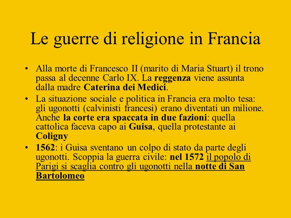 Le guerre di religione in Francia Alla morte di Francesco II (marito di Maria Stuart) il trono passa al decenne Carlo IX. La reggenza viene assunta da